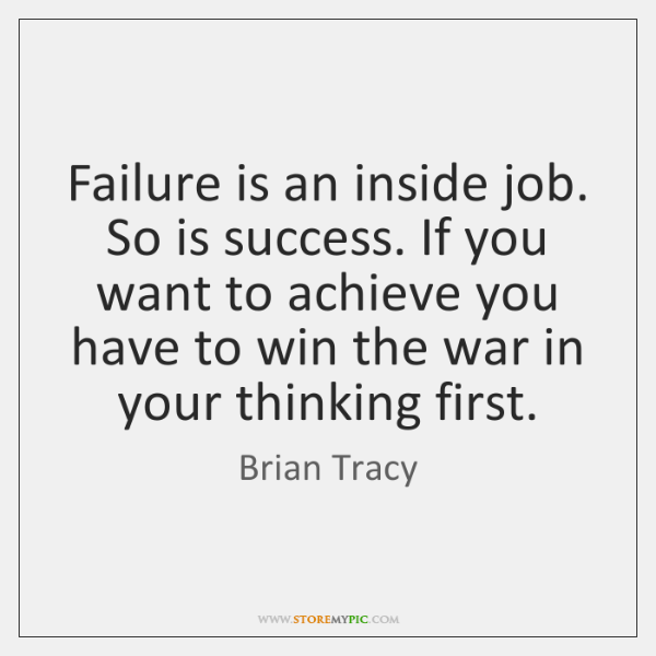 Failure is an inside job. So is success. If you want to ...