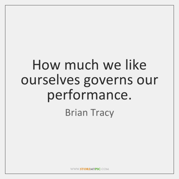 How much we like ourselves governs our performance.