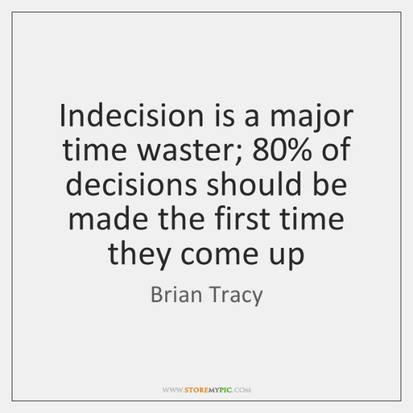 Indecision is a major time waster; 80% of decisions should be made the ...