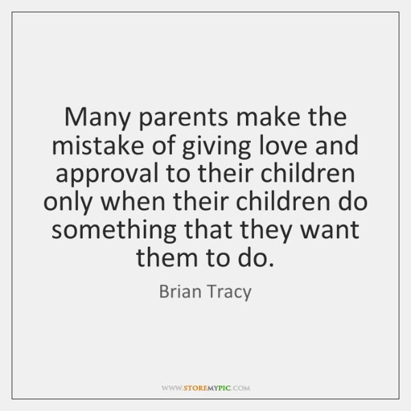 Many parents make the mistake of giving love and approval to their ...