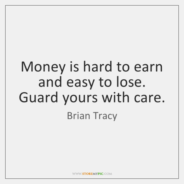 Money is hard to earn and easy to lose. Guard yours with ...