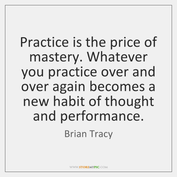 Practice is the price of mastery. Whatever you practice over and over ...