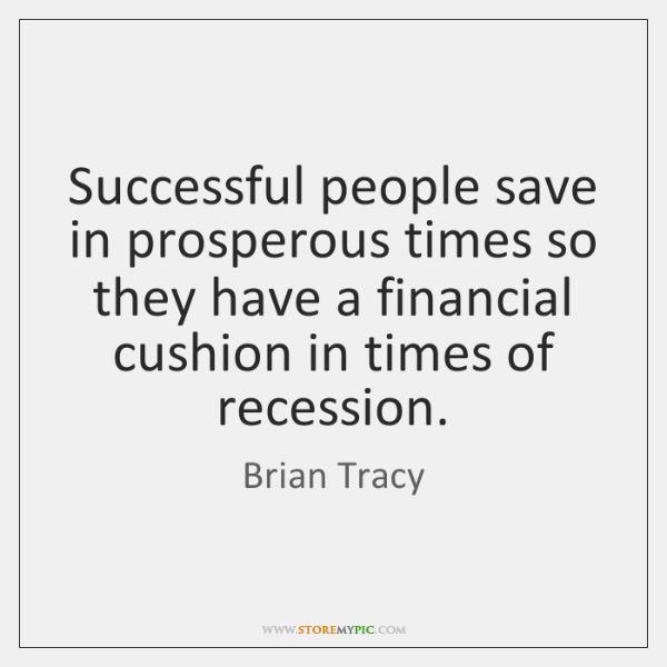Successful people save in prosperous times so they have a financial cushion ...