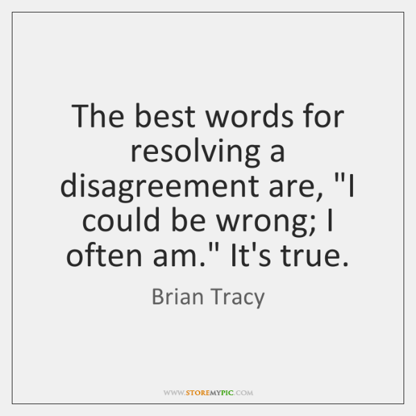"""The best words for resolving a disagreement are, """"I could be wrong; ..."""