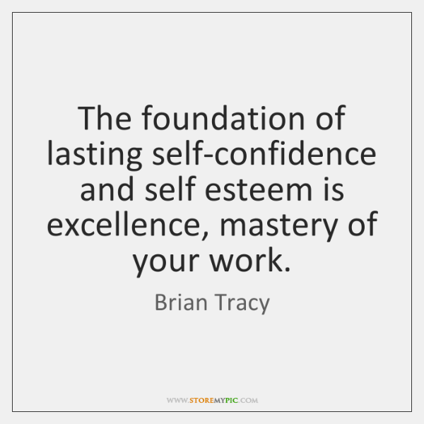 The foundation of lasting self-confidence and self esteem is excellence, mastery of ...
