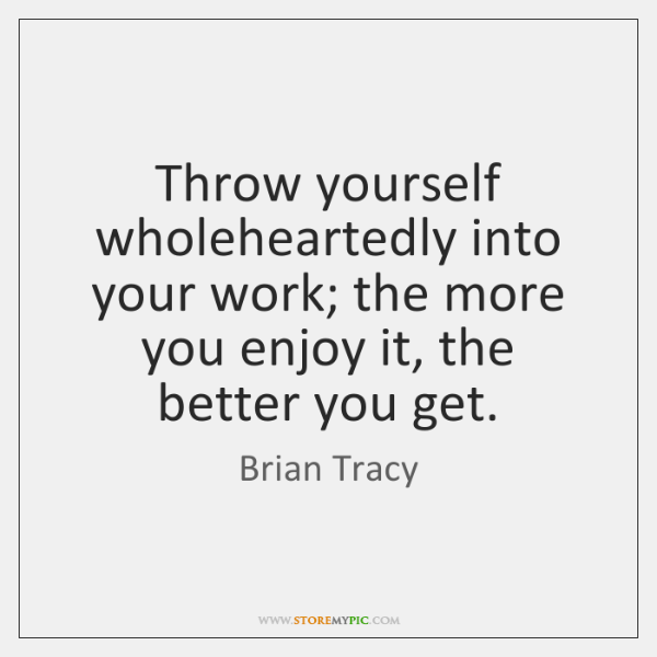 Throw yourself wholeheartedly into your work; the more you enjoy it, the ...