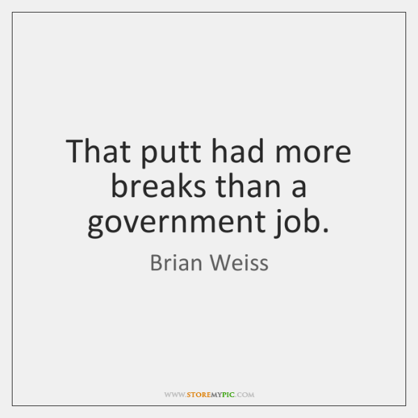 That putt had more breaks than a government job.