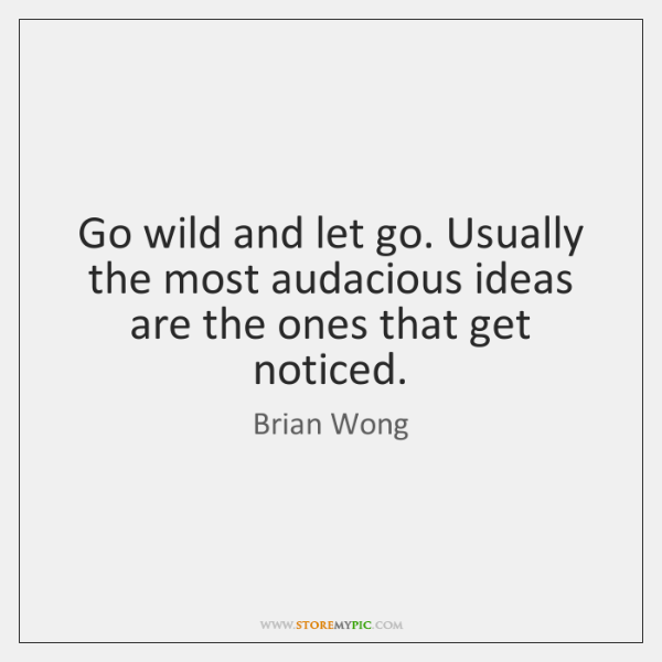 Go wild and let go. Usually the most audacious ideas are the ...