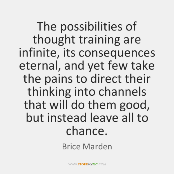 The possibilities of thought training are infinite, its consequences eternal, and yet ...