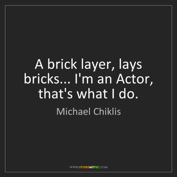 Michael Chiklis: A brick layer, lays bricks... I'm an Actor, that's what...