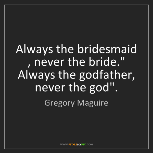 "Gregory Maguire: Always the bridesmaid , never the bride."" Always the..."
