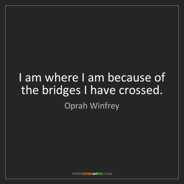 Oprah Winfrey: I am where I am because of the bridges I have crossed.