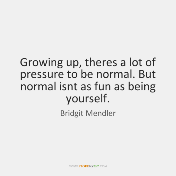 Growing up, theres a lot of pressure to be normal. But normal ...