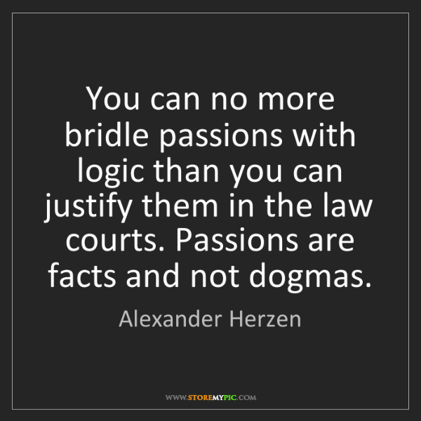 Alexander Herzen: You can no more bridle passions with logic than you can...
