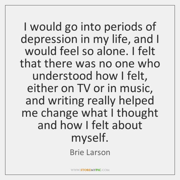 I would go into periods of depression in my life, and I ...