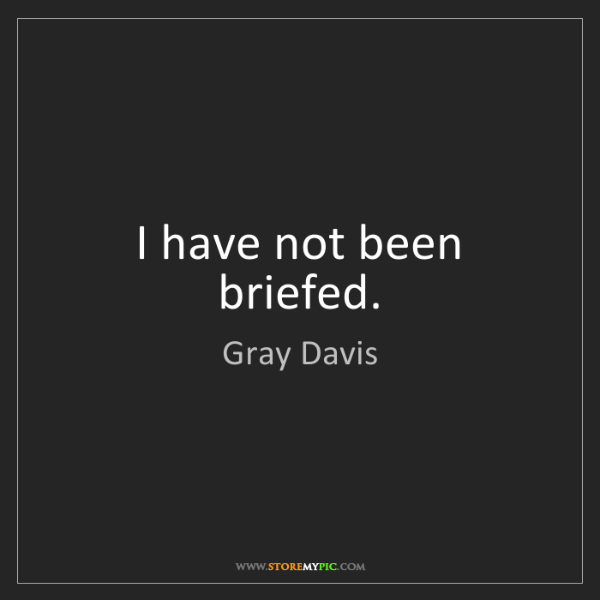 Gray Davis: I have not been briefed.