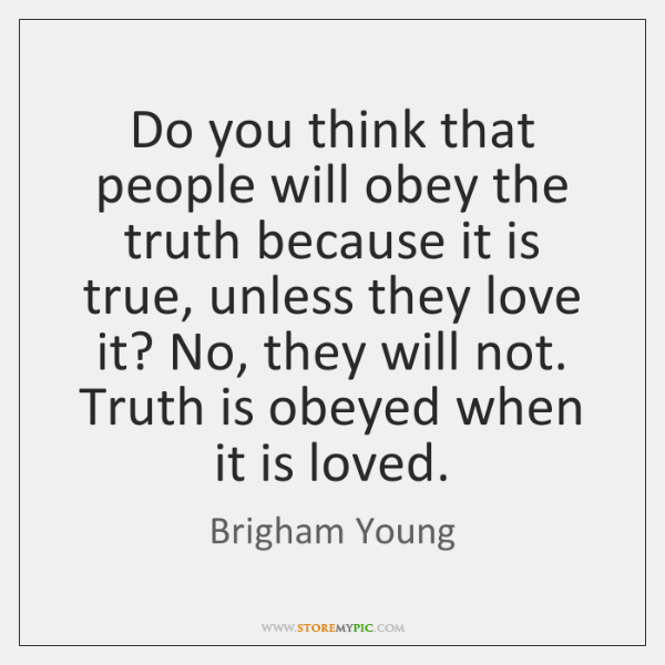 Do you think that people will obey the truth because it is ...
