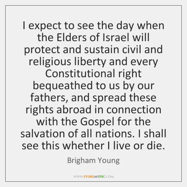 I expect to see the day when the Elders of Israel will ...