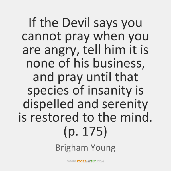 If the Devil says you cannot pray when you are angry, tell ...