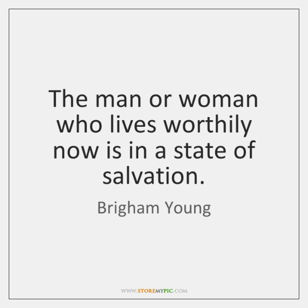 The man or woman who lives worthily now is in a state ...