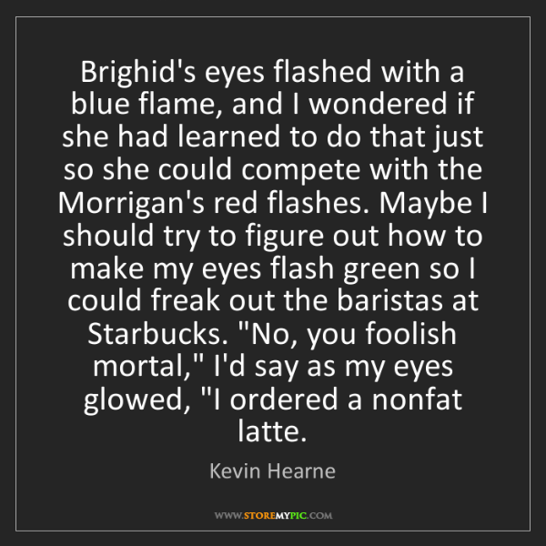 Kevin Hearne: Brighid's eyes flashed with a blue flame, and I wondered...