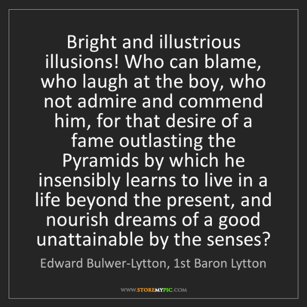 Edward Bulwer-Lytton, 1st Baron Lytton: Bright and illustrious illusions! Who can blame, who...