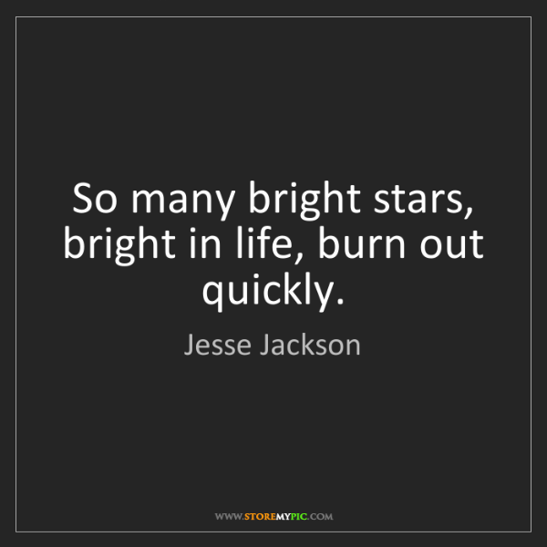 Jesse Jackson: So many bright stars, bright in life, burn out quickly.
