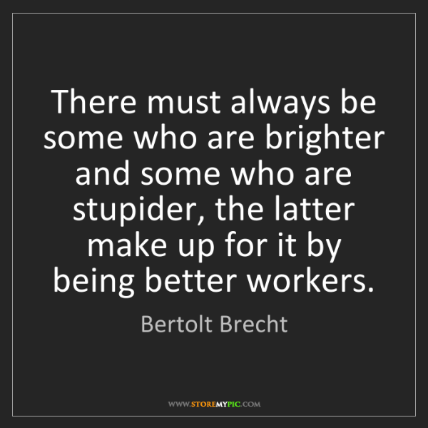 Bertolt Brecht: There must always be some who are brighter and some who...