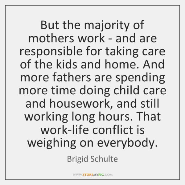 But the majority of mothers work - and are responsible for taking ...