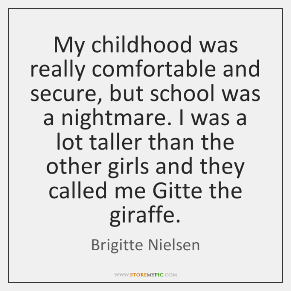 My childhood was really comfortable and secure, but school was a nightmare. ...