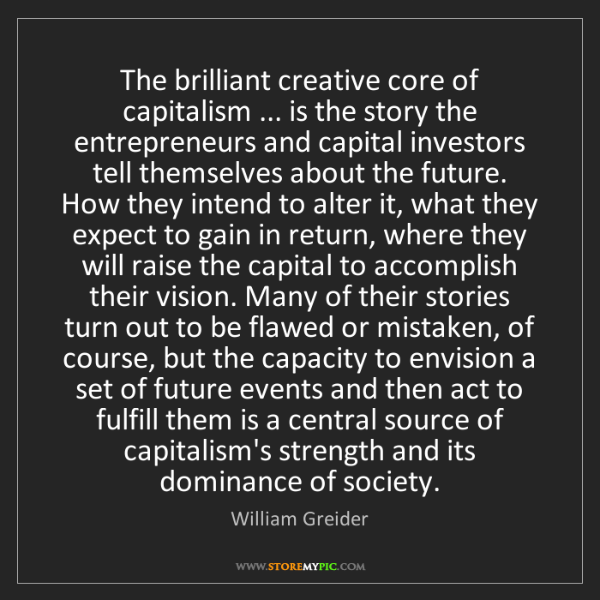 William Greider: The brilliant creative core of capitalism ... is the...