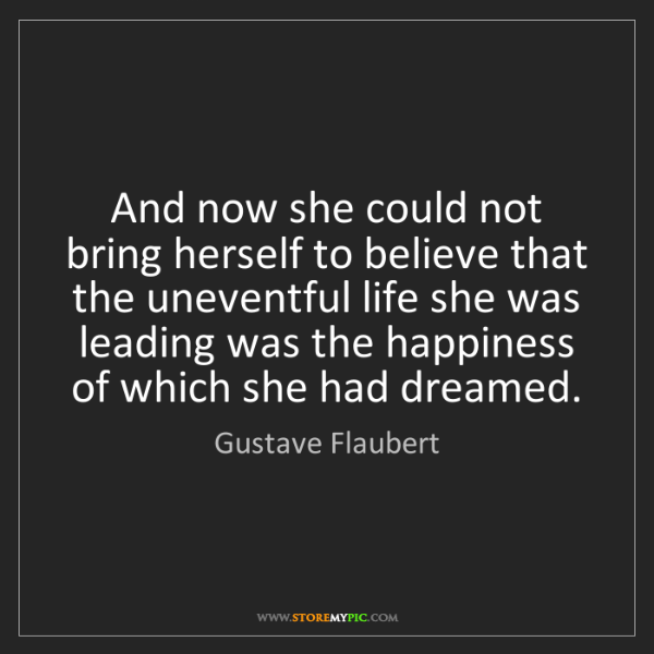Gustave Flaubert: And now she could not bring herself to believe that the...