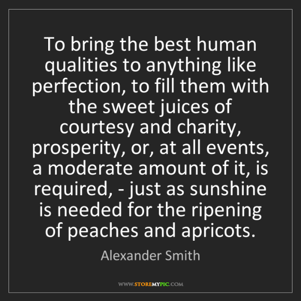 Alexander Smith: To bring the best human qualities to anything like perfection,...