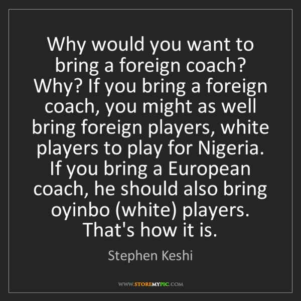 Stephen Keshi: Why would you want to bring a foreign coach? Why? If...