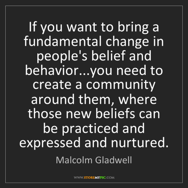 Malcolm Gladwell: If you want to bring a fundamental change in people's...