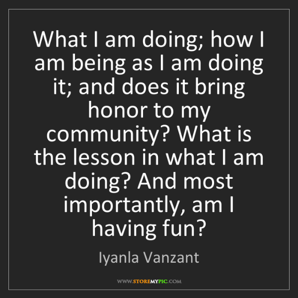 Iyanla Vanzant: What I am doing; how I am being as I am doing it; and...