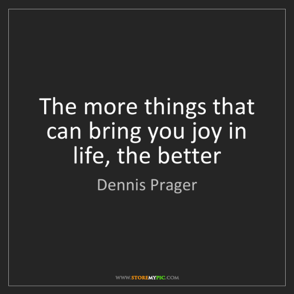 Dennis Prager: The more things that can bring you joy in life, the better