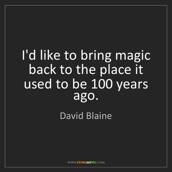 David Blaine: I'd like to bring magic back to the place it used to...