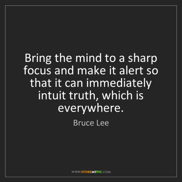 Bruce Lee: Bring the mind to a sharp focus and make it alert so...