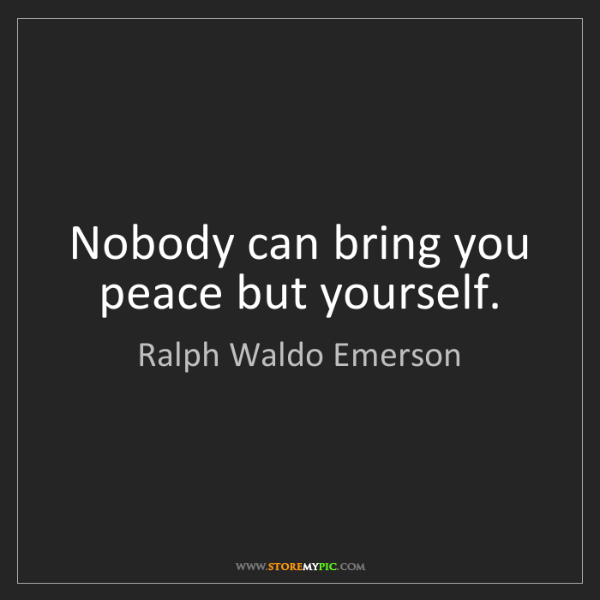 Ralph Waldo Emerson: Nobody can bring you peace but yourself.