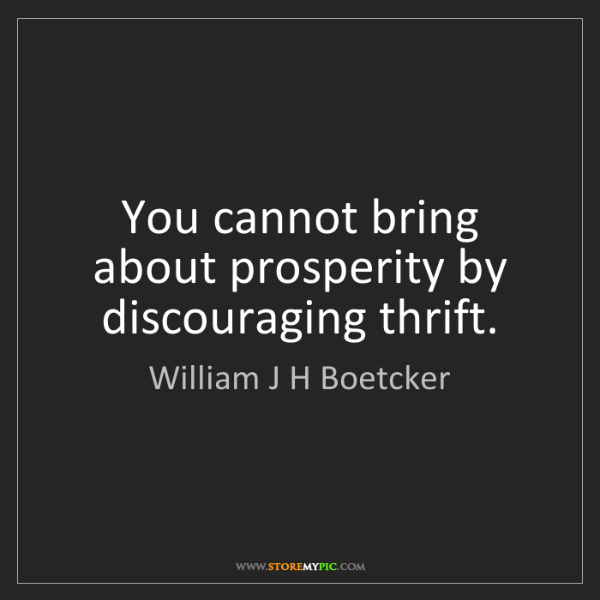 William J H Boetcker: You cannot bring about prosperity by discouraging thrift.