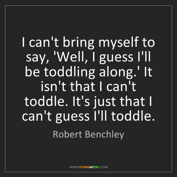 Robert Benchley: I can't bring myself to say, 'Well, I guess I'll be toddling...