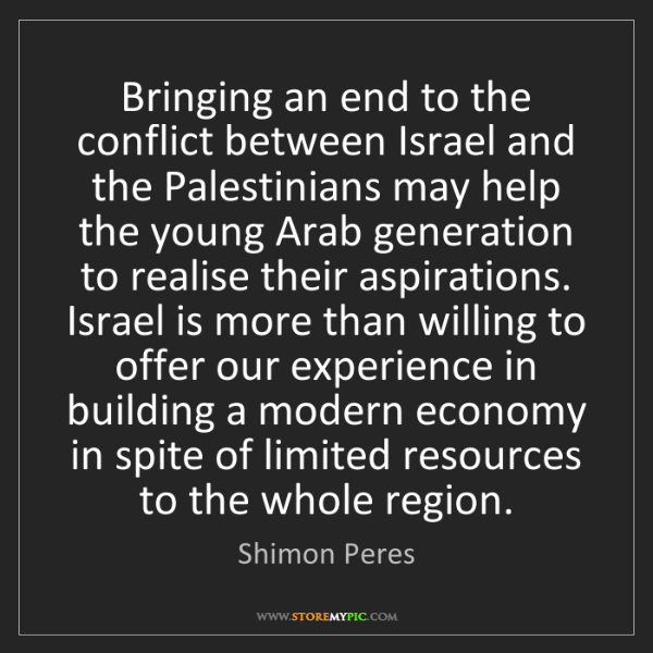 Shimon Peres: Bringing an end to the conflict between Israel and the...