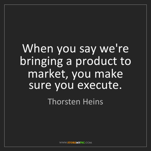 Thorsten Heins: When you say we're bringing a product to market, you...