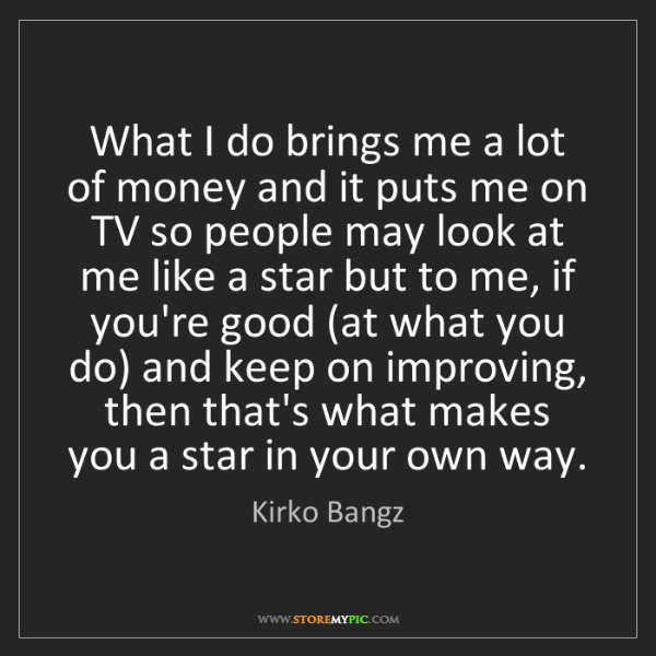 Kirko Bangz: What I do brings me a lot of money and it puts me on...