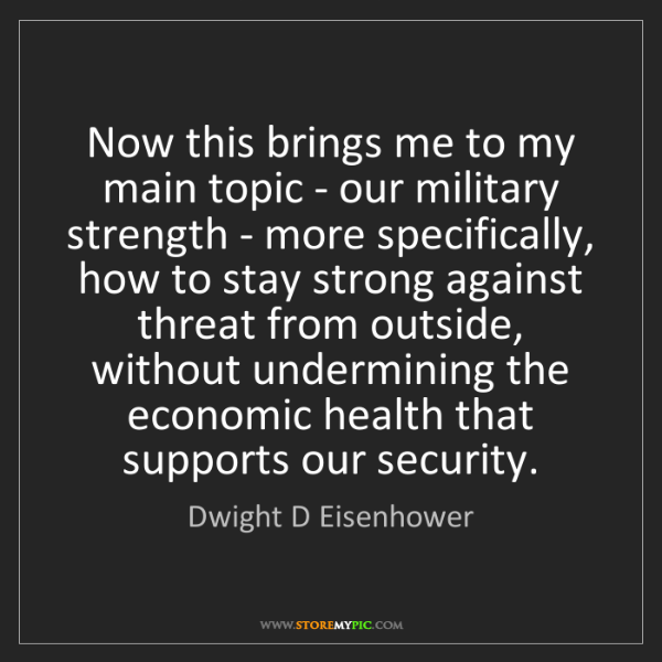 Dwight D Eisenhower: Now this brings me to my main topic - our military strength...