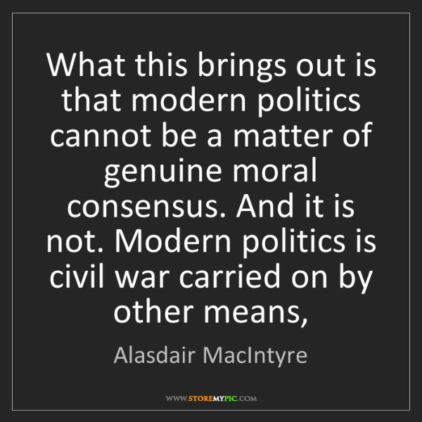Alasdair MacIntyre: What this brings out is that modern politics cannot be...
