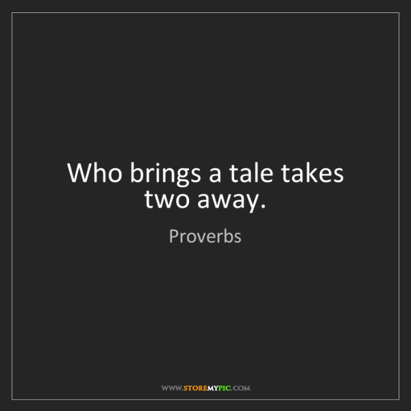 Proverbs: Who brings a tale takes two away.
