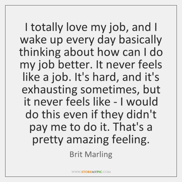 I totally love my job, and I wake up every day basically ...