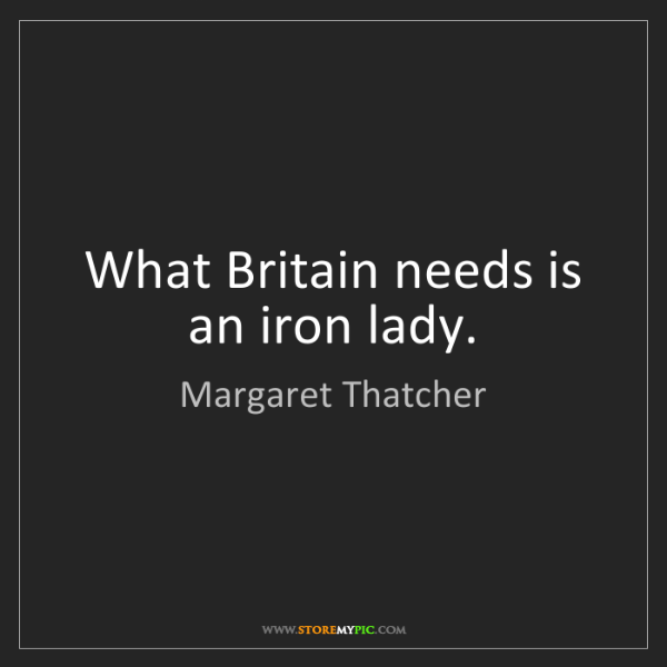 Margaret Thatcher: What Britain needs is an iron lady.